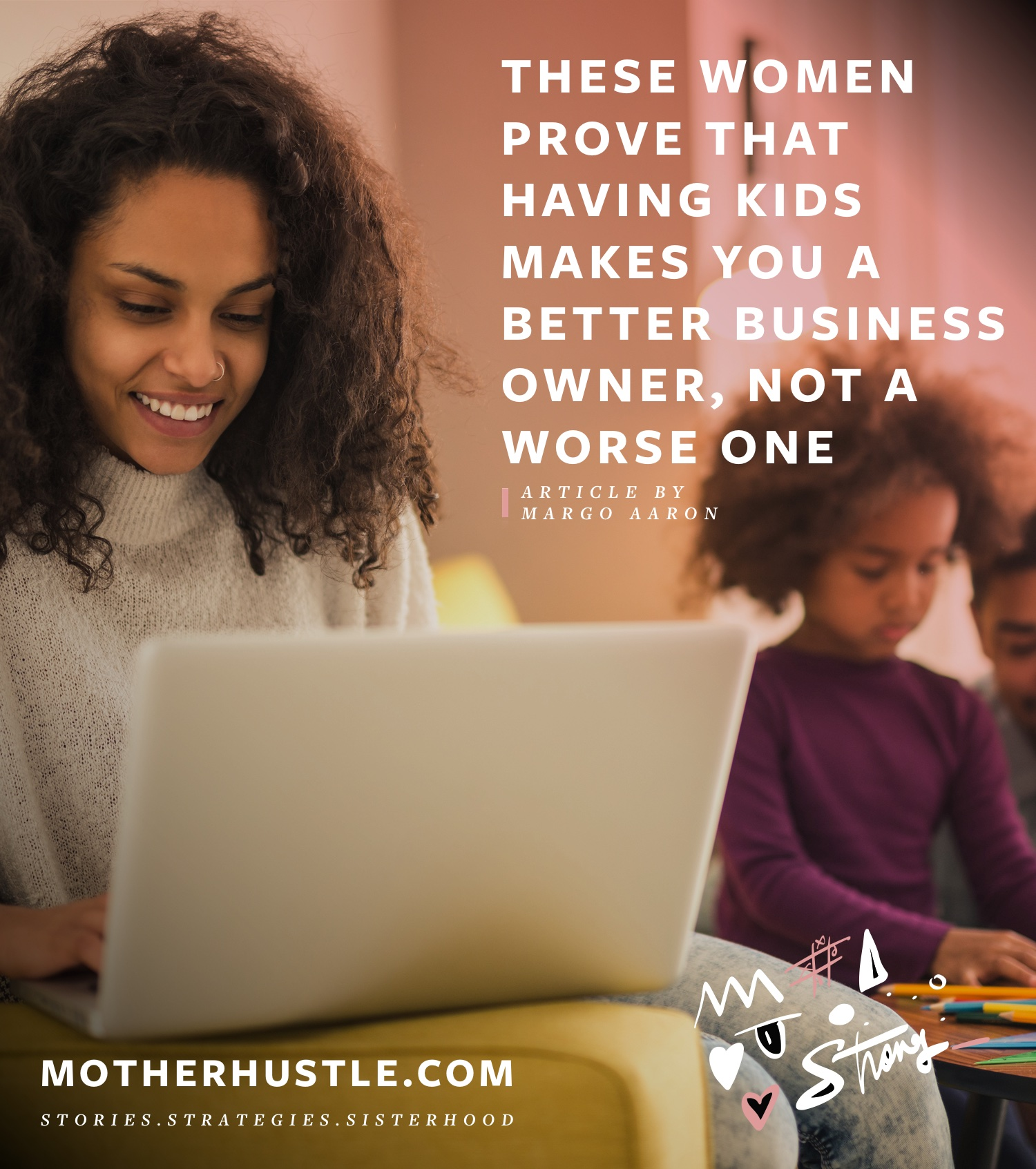 These Women Prove That Having Kids Makes You A Better Business Owner, Not A Worse One - by Margo Aaron for MotherHustle