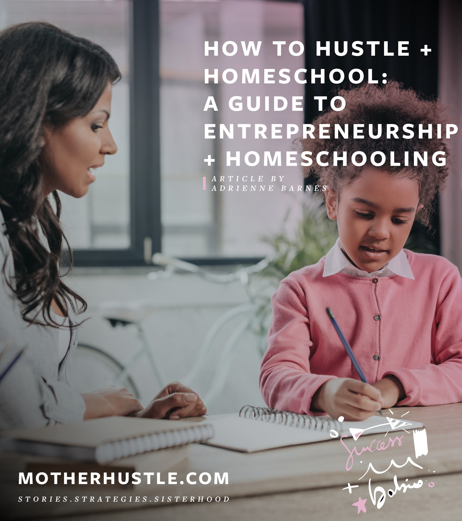 How to Hustle + Homeschool- The MotherHustle's Guide to Entrepreneurship and Homeschooling - BY Adrienne Barnes for MotherHustle