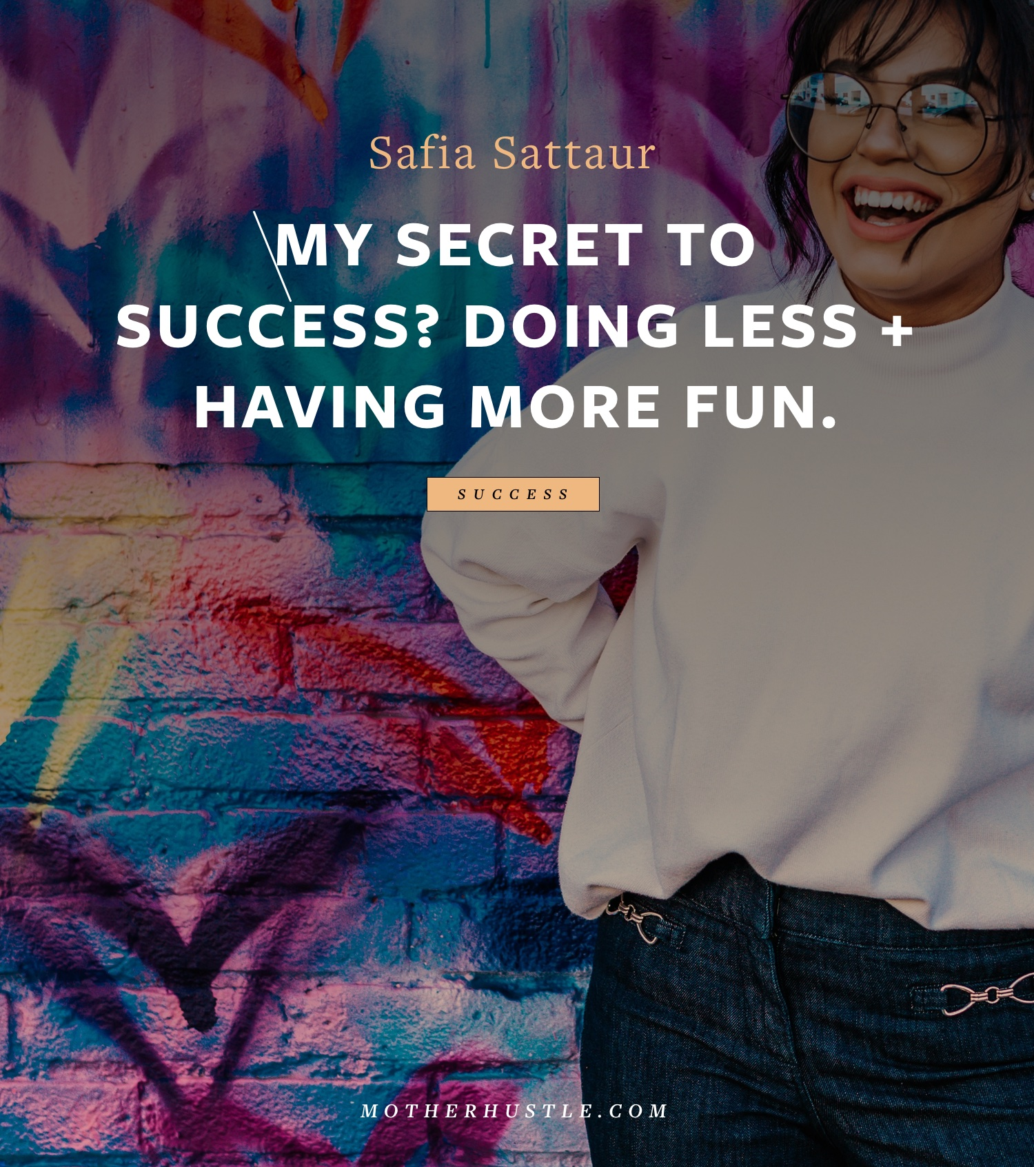 My Secret to Success? Doing Less + Having More Fun - By Safia Sattaur for MotherHustle