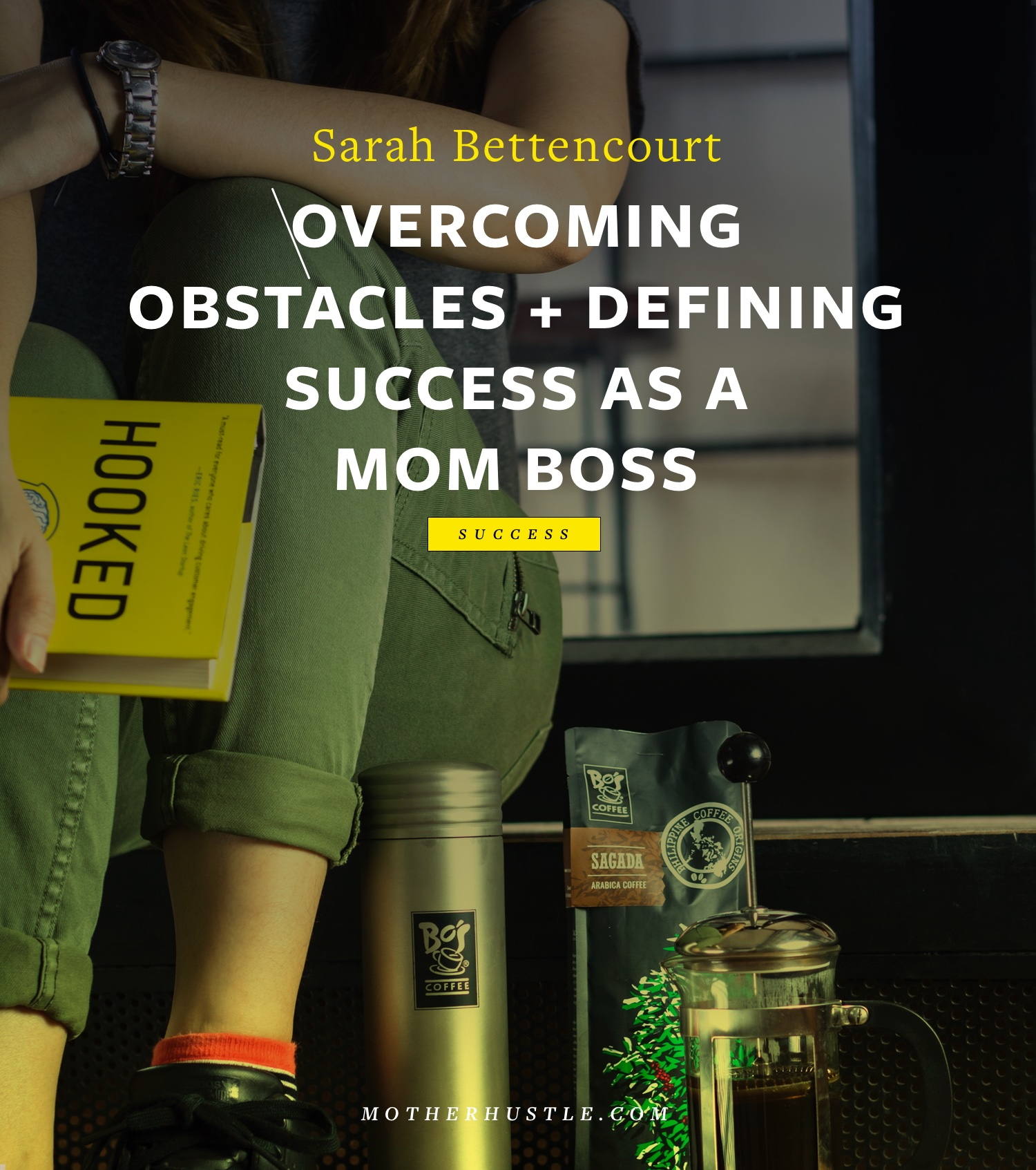 Overcoming Obstacles + Defining Success As a Mom Boss - by Sarah Bettencourt for MotherHustle
