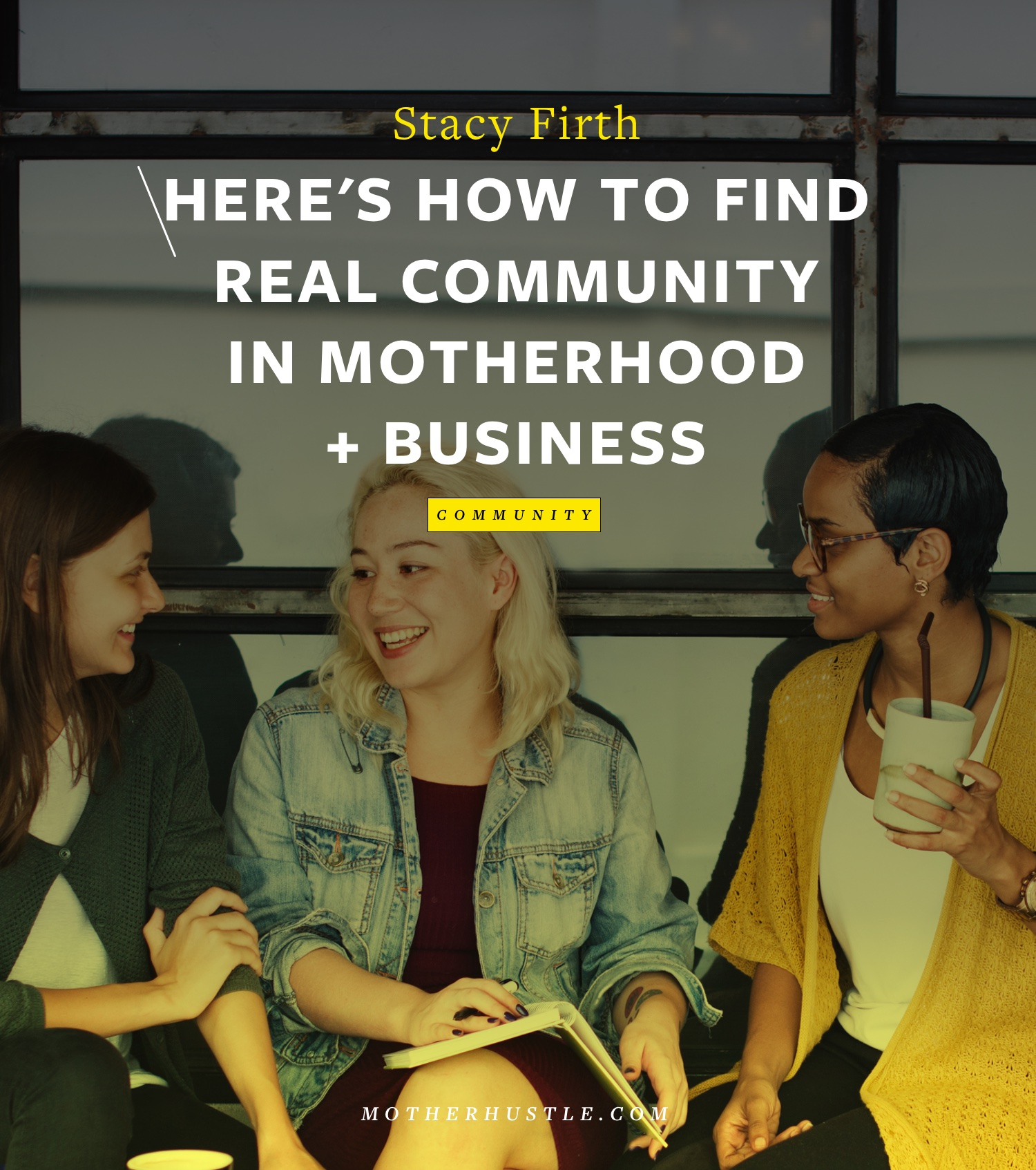 Here's How To Find Real Community In Motherhood + Business - by Stacy Firth for MotherHustle