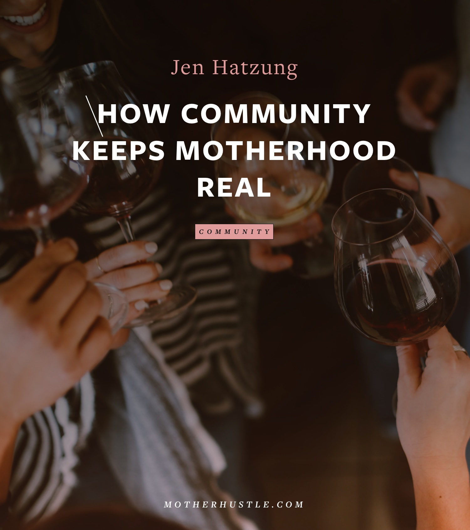 How Community Keeps Motherhood Real - by Jen Hatzung for MotherHustle