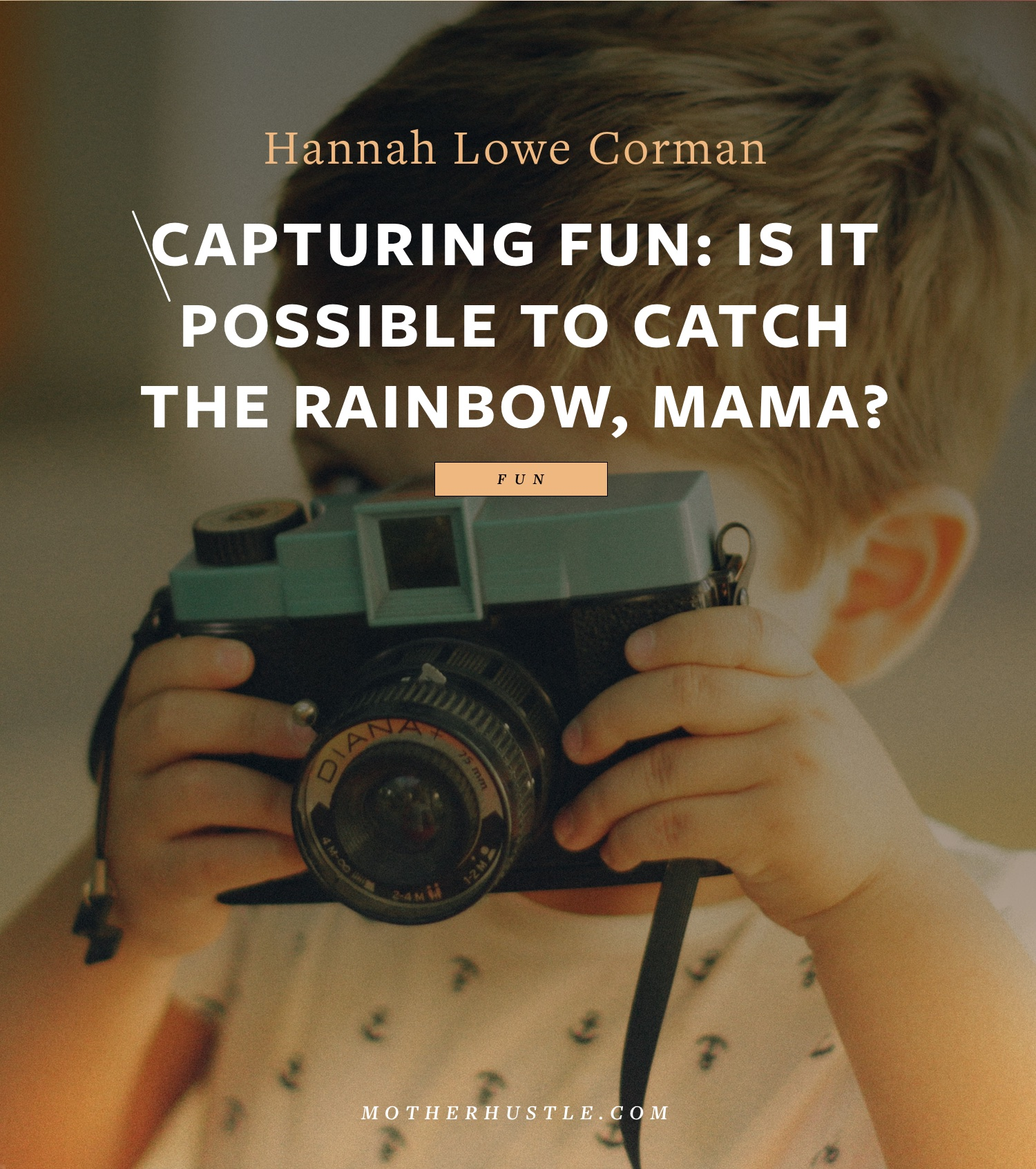 Capturing Fun- Is It Possible to Catch the Rainbow, Mama? - By Hannah Lowe Corman for MotherHustle