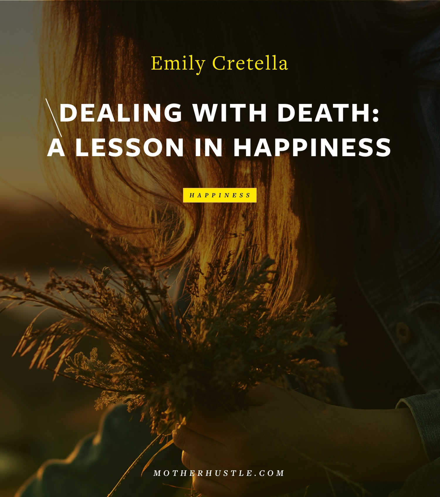 Dealing with Death- A Lesson in Happiness - BY Emily Cretella for MotherHustle