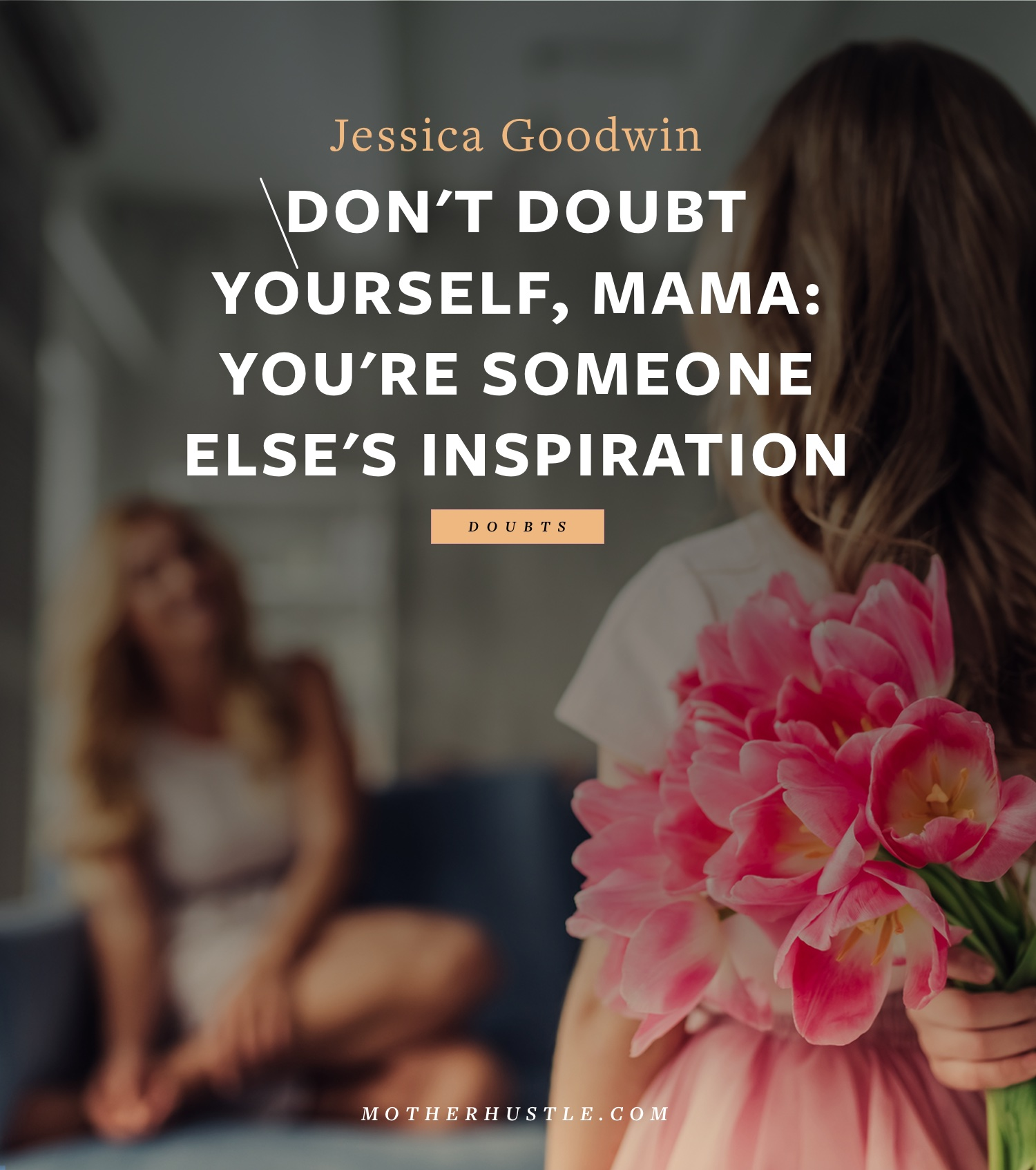 Don't Doubt Yourself, Mama- You're Someone Else's Inspiration - by Jessica Goodwin for MotherHustle