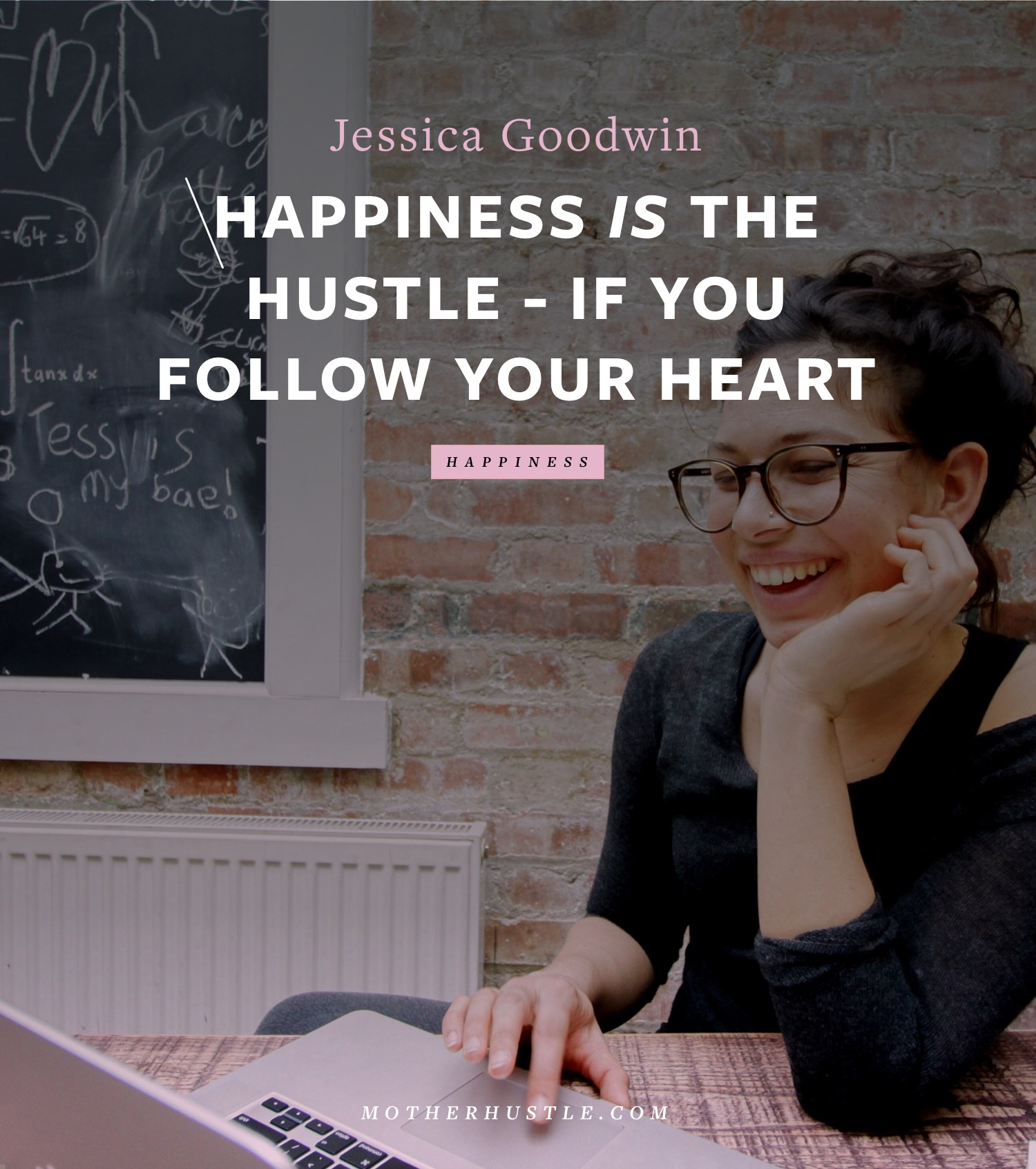 Happiness Is The Hustle -- If You Follow Your Heart - BY Jessica Goodwin for MotherHustle