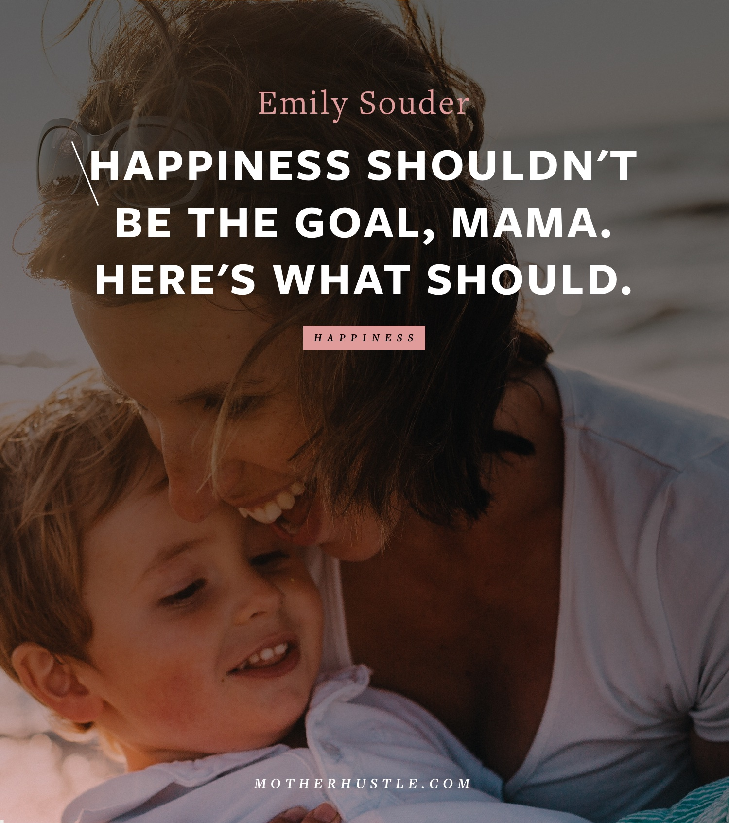 Happiness Shouldn't Be The Goal, Mama. Here's What Should. - BY EMILY SOUDER for MotherHustle
