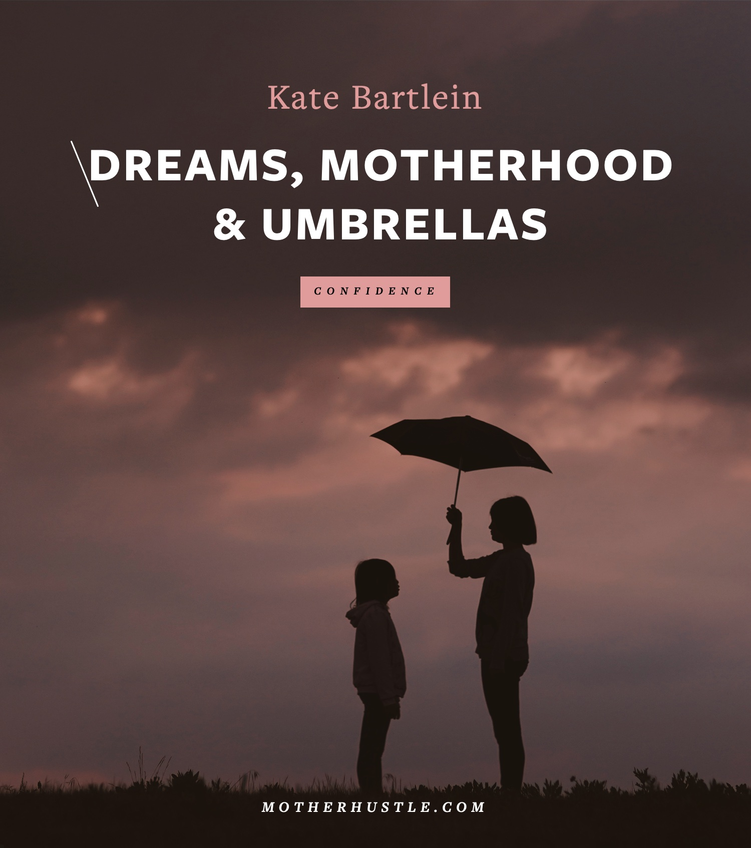 Dreams, Motherhood & Umbrella - by Kate Bartlein for MotherHustle