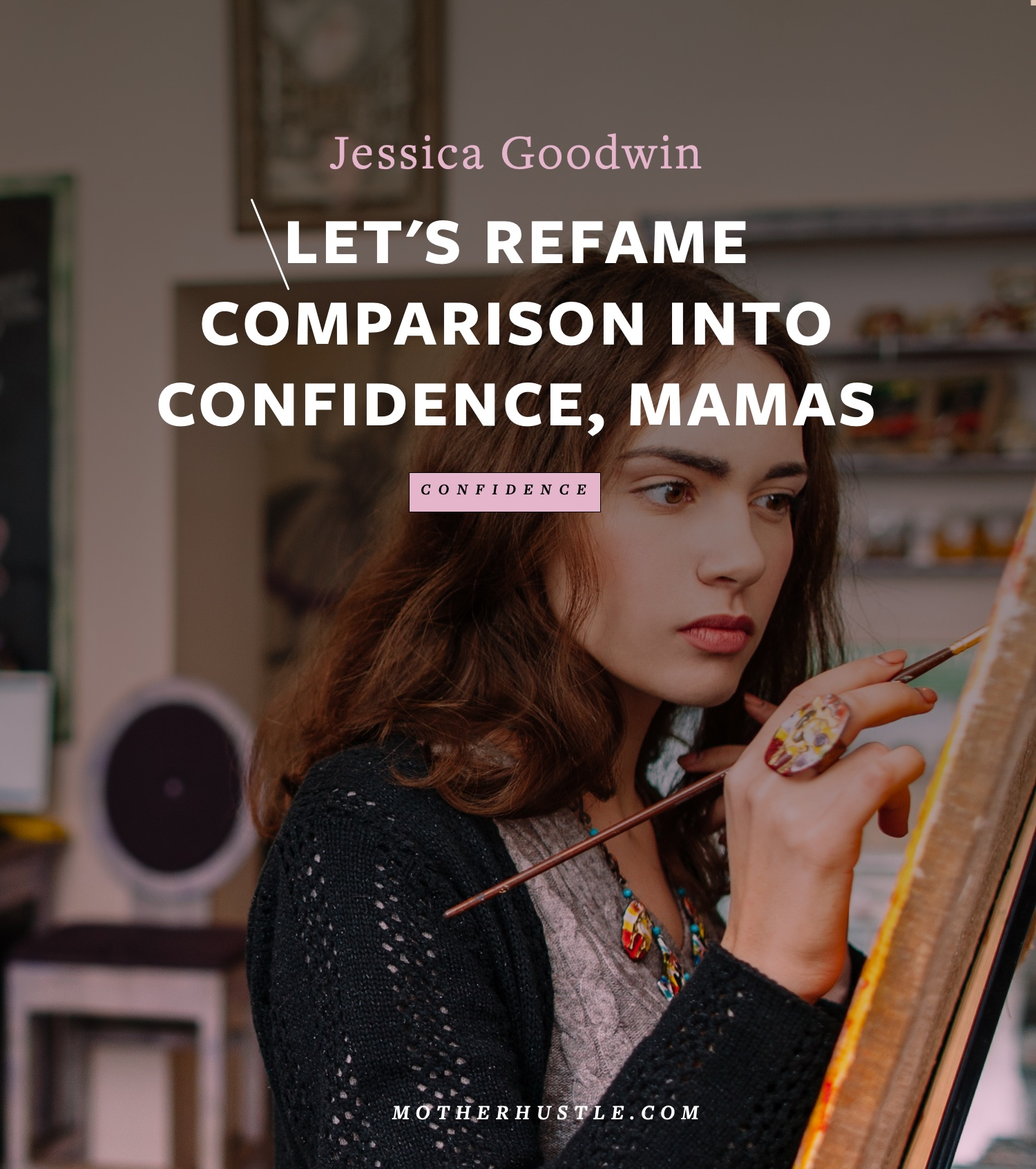 Let's Reframe Comparison into Confidence, Mamas -by Jessica Goodwin for MotherHustle