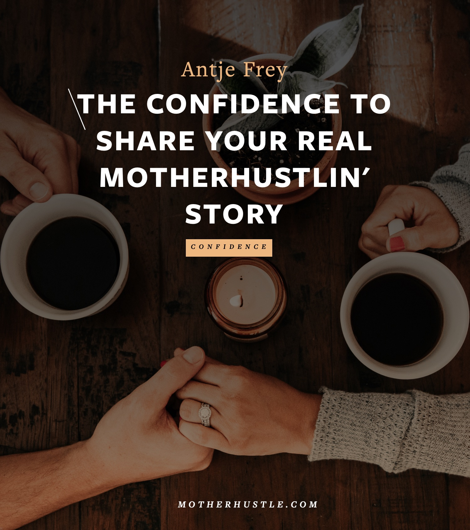 The Confidence to Share Your Real MotherHustlin' Story - by Antje Frey for MotherHustle