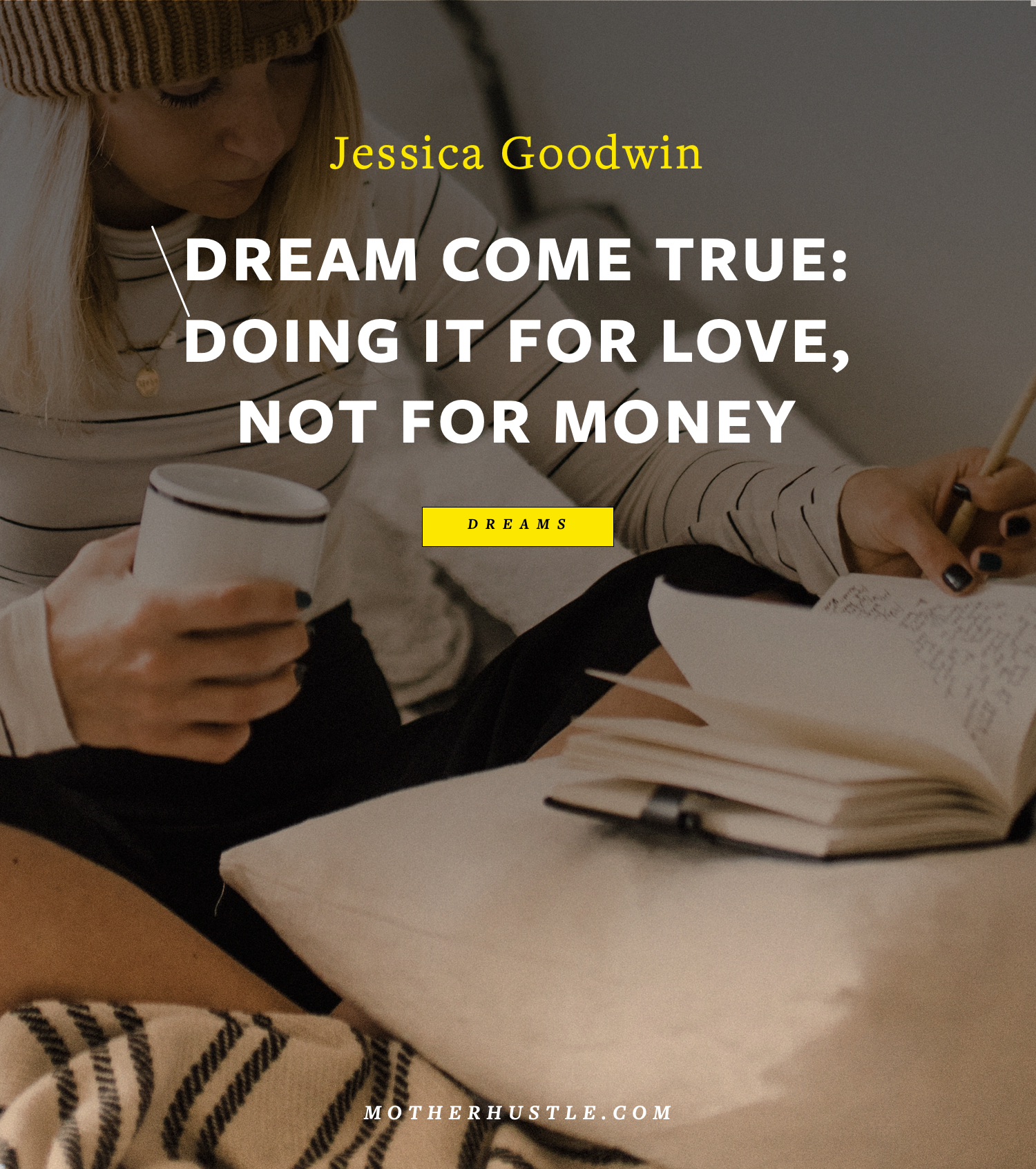 Dream come true- Doing it for love, not for money… - by Jessica Goodwin for MotherHustle