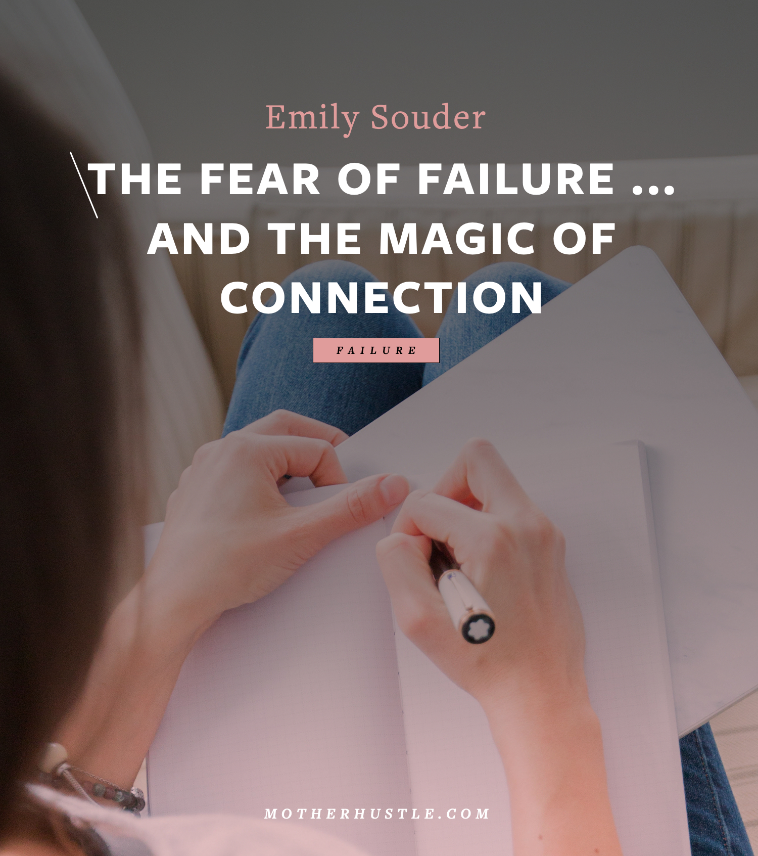 The Fear of Failure ... And The Magic of Connection - BY Emily Souder for MotherHustle