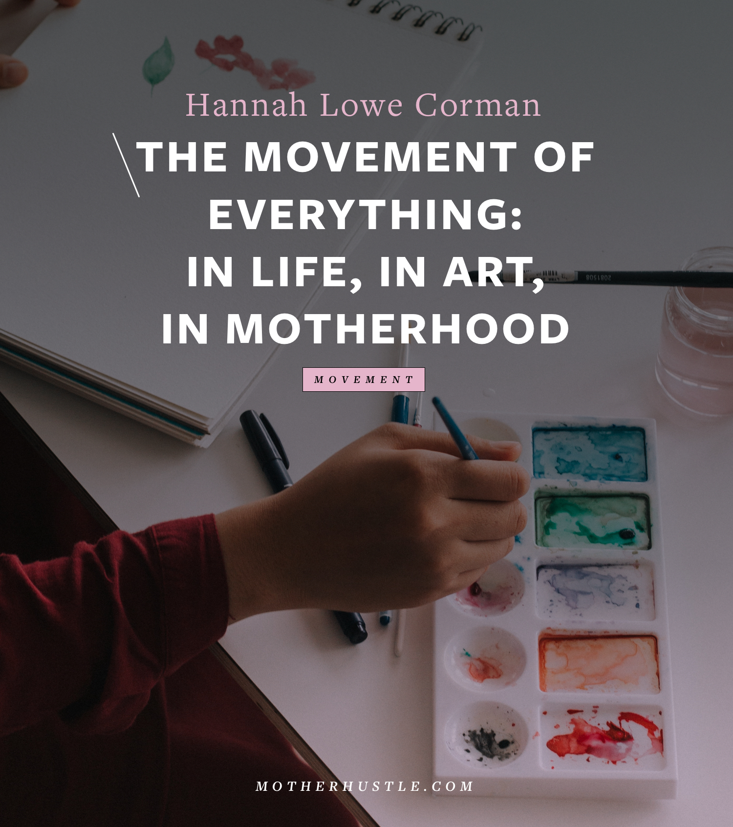 The Movement of Everything- in Life, in Art, in Motherhood- BY Hannah Lowe Corman for MotherHustle